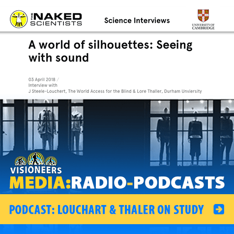 Visioneers:Media: Radio-Podcasts: Podcast: Louchart and Thaler on Study. Image: Naked Scientists Podcast logo with the headline: A world of silhouettes:Seeing with sound. Link to their podcast page.