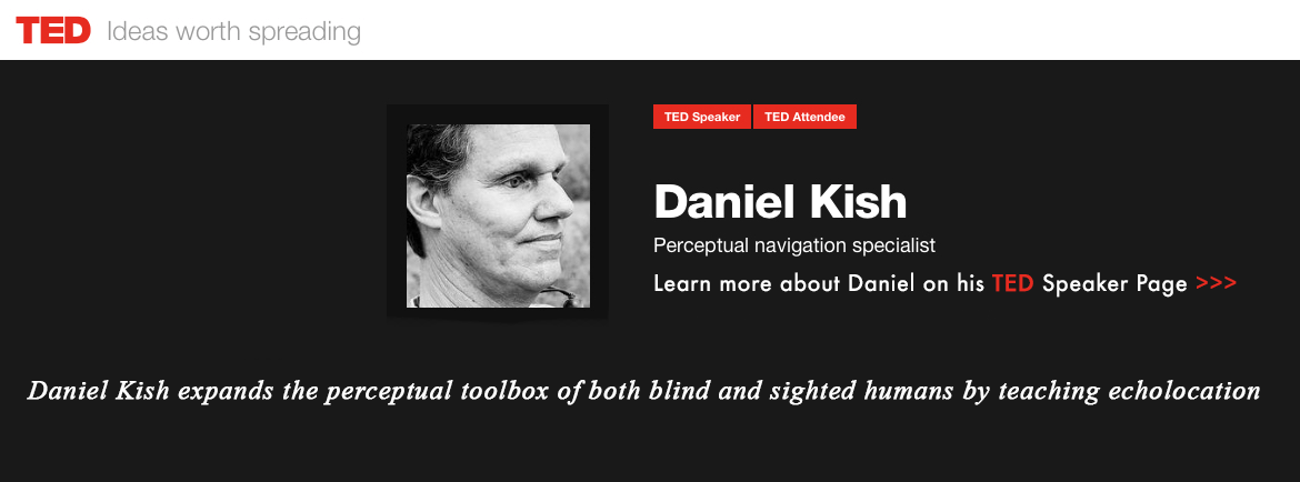 TED - Ideas worth spreading. Ted Speaker. Ted Attendee. Daniel Kish, Perceptual Navigation Specialist. Daniel Kish expands the perceptual toolbox of both blind and sighted humans by teaching echolocation. Click to learn more about Daniel on his TED Speaker Page.