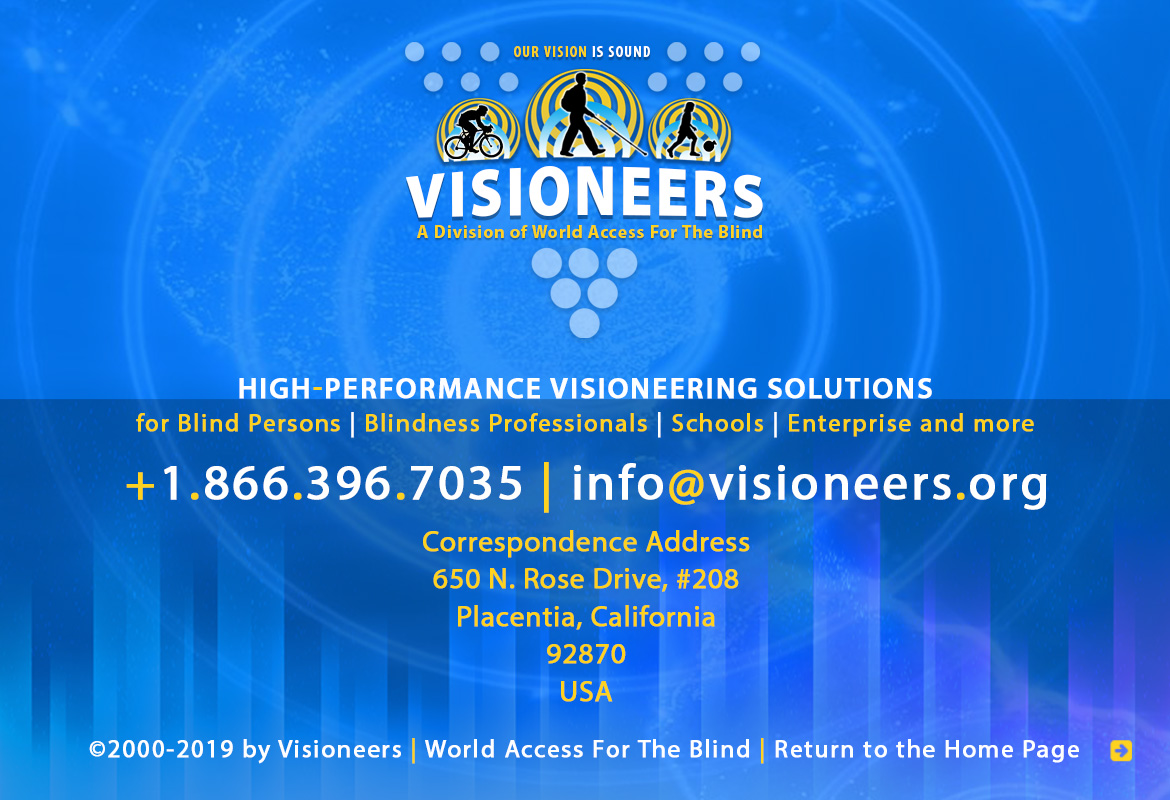 Visioneers, a division of World Access For The Blind. High Performance Visioneering Solutions for Blind Persons | Blindness Professionals | Schools | Enterprise and more. +1.866.396.7035 | info@visioneers.org. Correspondence address, 650 North Rose Drive, #208, Placentia, California, 92870, USA. © 2000-2019 by Visioneers | World Access For The Blind. visioneers.org | waftb.org | Image: Visioneers logo against echoing FlashSonar waves.