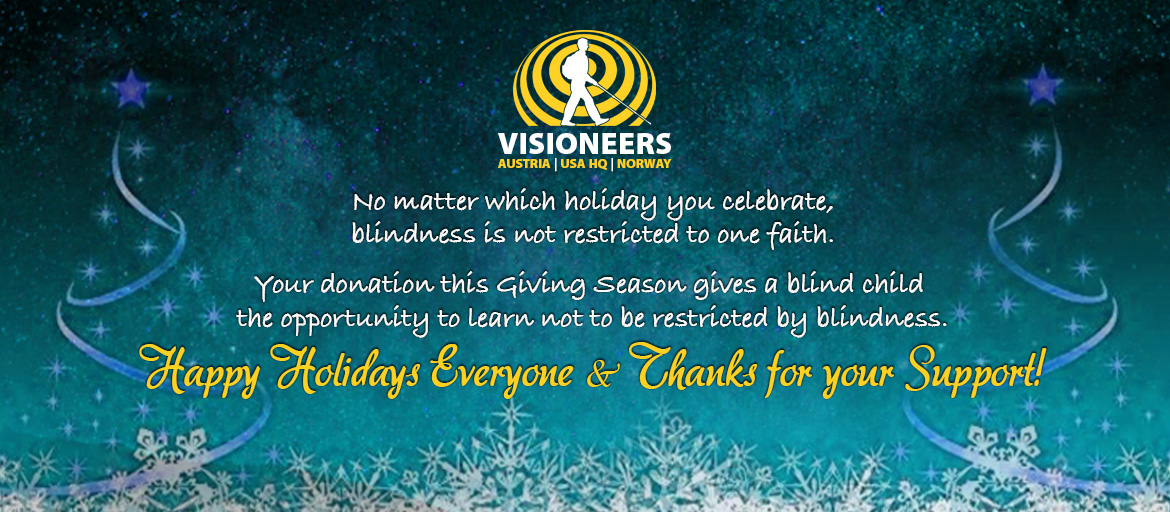 Visioneers holiday banner: No Matter which holiday you celebrate, blindness is not restricted to one faith. Your donation this giving season gives a blind child the opportunity to learn not to be restricted by blindness. Happy Holidays Everyone and thanks for your support! Text is flanked by two Christmas trees formed by stars and ribbons with snowflakes along the bottom and nighttime stars above.
