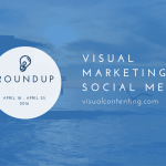Visual Marketing and Social Media Roundup (Apr 18 – Apr 25 2016)
