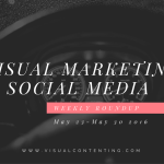 Visual Marketing and Social Media Roundup (May 23 – May 30 2016)