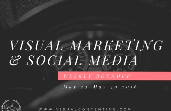 Visual Marketing and Social Media Roundup (May 23 – May 30 2016)
