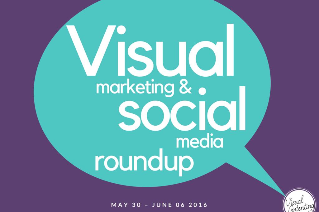 Visual Marketing and Social Media Roundup (May 30 – June 06 2016)