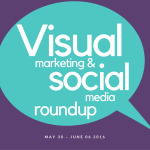 Visual Marketing and Social Media Roundup (May 30 – June 06 2016)