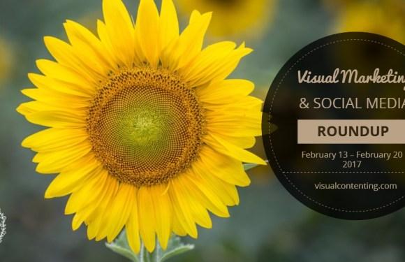 Visual Marketing and Social Media Roundup (February 13 – February 20 2017)