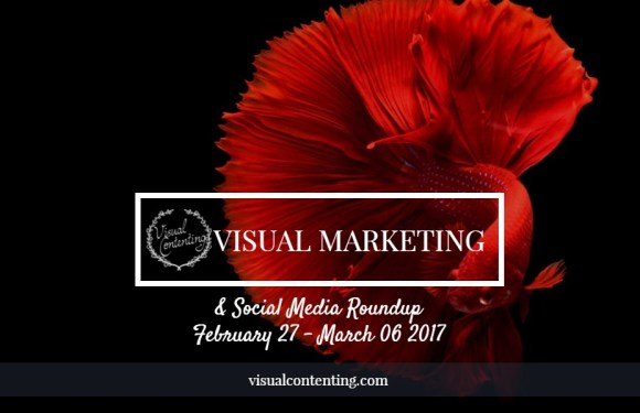 Visual Marketing and Social Media Roundup (February 27 – March 06 2017)