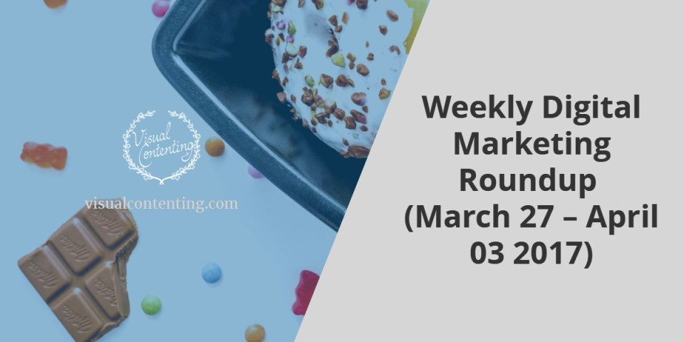 Weekly Digital Marketing Roundup (March 27 – April 03 2017)
