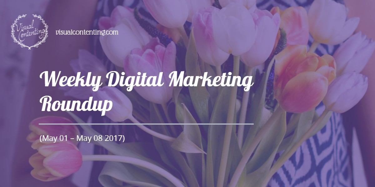 Weekly Digital Marketing Roundup (May 01 – May 08 2017)