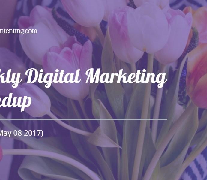 Weekly Digital Marketing Roundup (May 01 – May 08 2017)