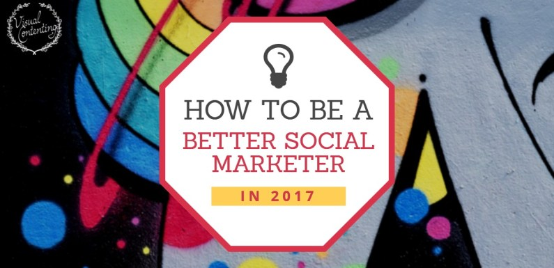 How to Be a Better Social Marketer in 2017 [Infographic]