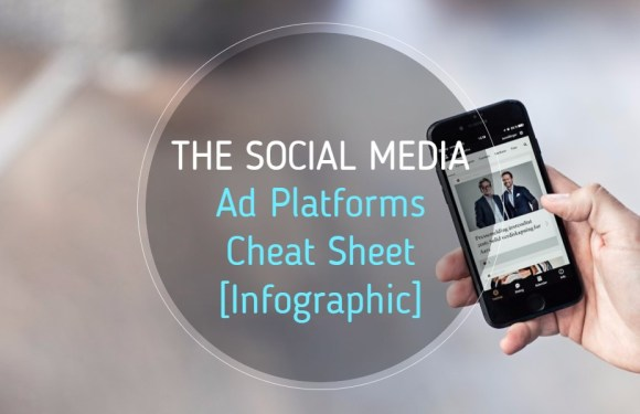The Social Media Ad Platforms Cheat Sheet [Infographic]