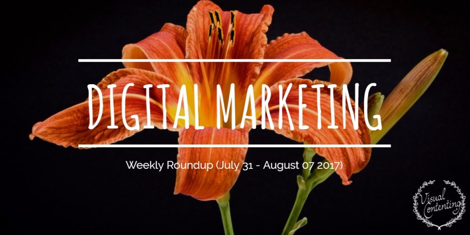Weekly Digital Marketing Roundup (July 31 – August 07 2017)