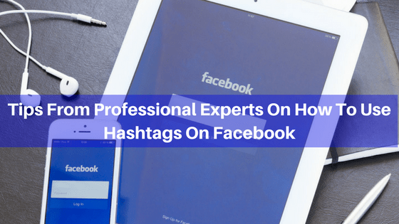 Tips from Professional Experts on How to Use Hashtags on Facebook