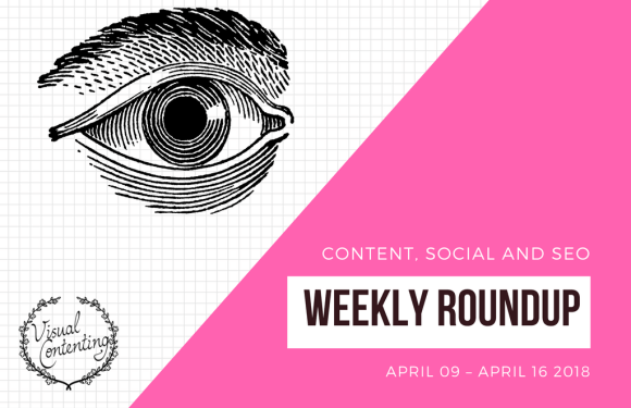 Weekly Content, Social and SEO Roundup (April 09 – April 16 2018)