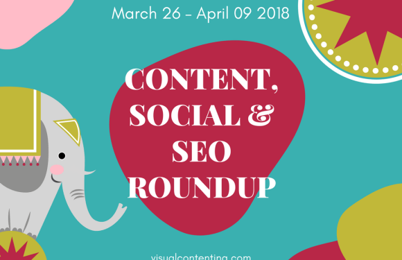 Weekly Content, Social and SEO Roundup (March 26 – April 09 2018)