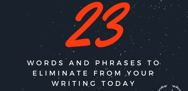 23 Words and Phrases to Eliminate from Your Writing Today [Infographic]