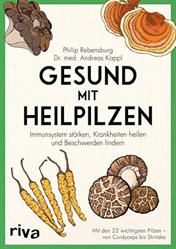 Gesund mit Heilpilzen: Immunsystem stärken, Krankheiten heilen und Beschwerden lindern Mit den 22 wichtigsten Pilzen - von Cordyceps bis Shiitake