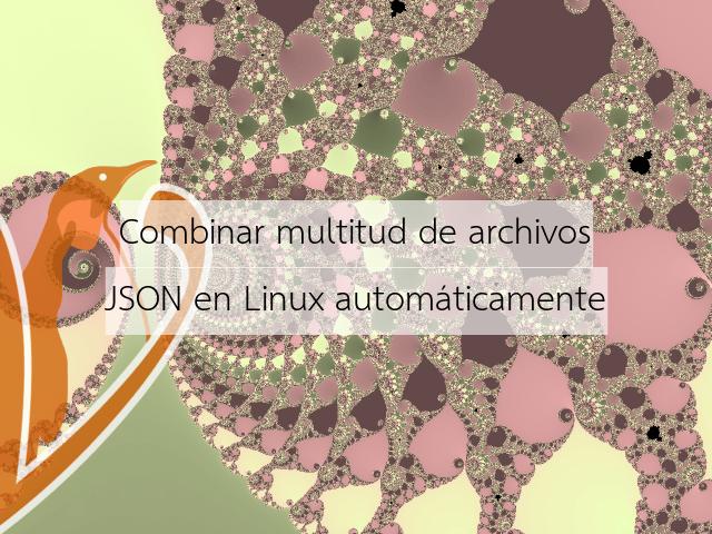Combinar multitud de archivos JSON en Linux automáticamente
