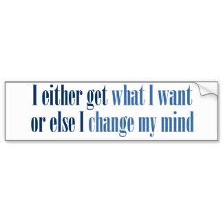 i_either_get_what_i_want_bumper_sticker-r4eb6678fe0bb47518b9657cfa303c5f2_v9wht_8byvr_324