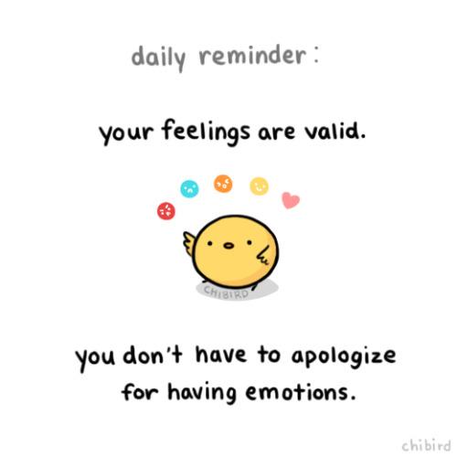 Seus sentimentos são válidos. Você não tem que pedir desculpas por senti-los.