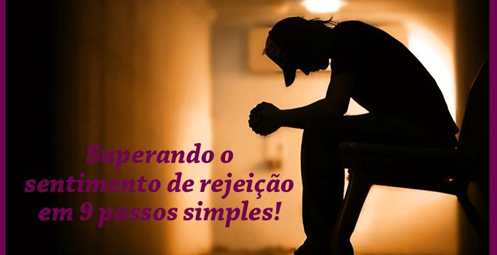 Superando o sentimento de rejeição em 9 passos simples!