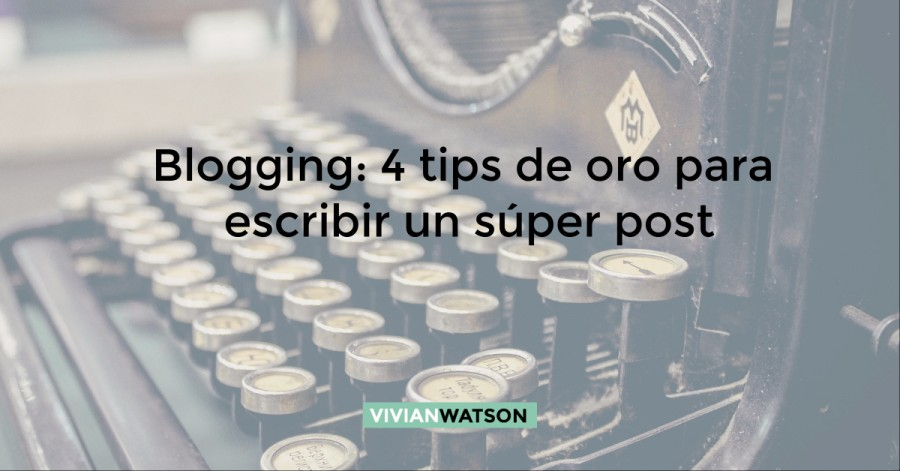 Blogging: 4 tips de oro para escribir un súper post