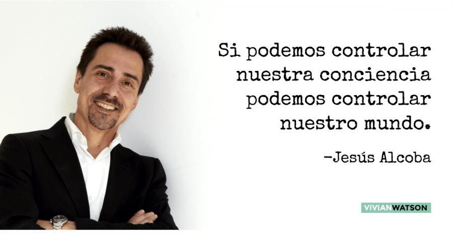 Jesús Alcoba: Si podemos controlar nuestra conciencia podemos controlar nuestro mundo