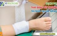 Dịch vụ thay băng vết thương tại nhà tại Đà Nẵng - Nhẹ nhàng, Đảm bảo