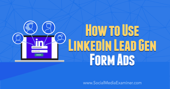 How to Use LinkedIn Lead Gen Form Ads by AJ Wilcox on Social Media Examiner.