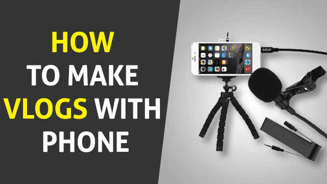 How to Make Vlogs with Phone – A Complete Step By Step Guide