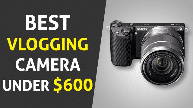 The Top 6 Best Vlogging Cameras Under 600 in 2019