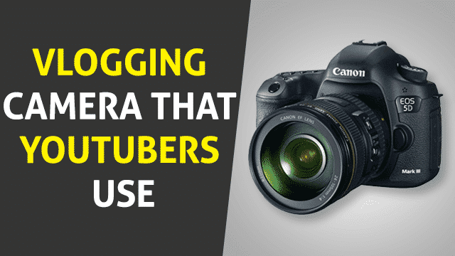 Vlogging Camera That YouTubers Use in 2019 – The Top 6 Hot Picks