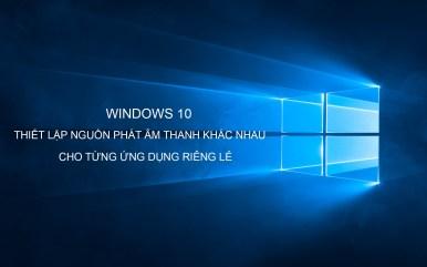 Windows 10 cấu hình nguồn phát âm thanh cho từng ứng dụng?