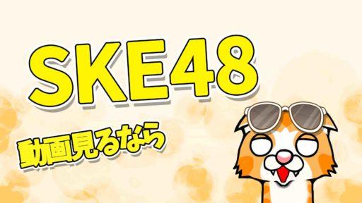 SKE48動画見るなら