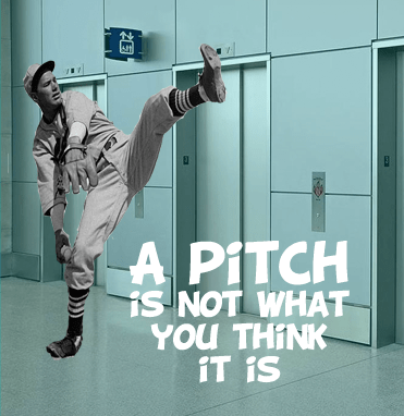 A Pitch is Not What you Think Most entrepreneurs think it's something you do in an elevator...
