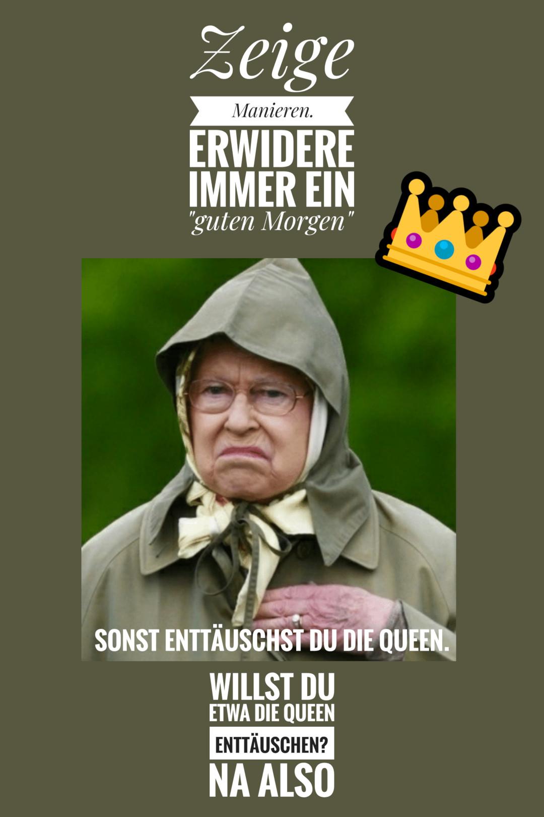 Sag guten Morgen. Sonst enttäuschst du die Queen!👵👑