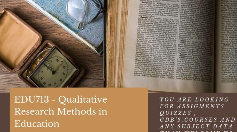 EDU713 - Qualitative Research Methods in Education