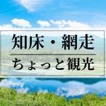 知床・清里・網走 ちょっと観光!