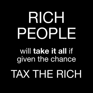 "White text on a black background reading ""RICH PEOPLE will take it all if given the chance. Tax the rich."""