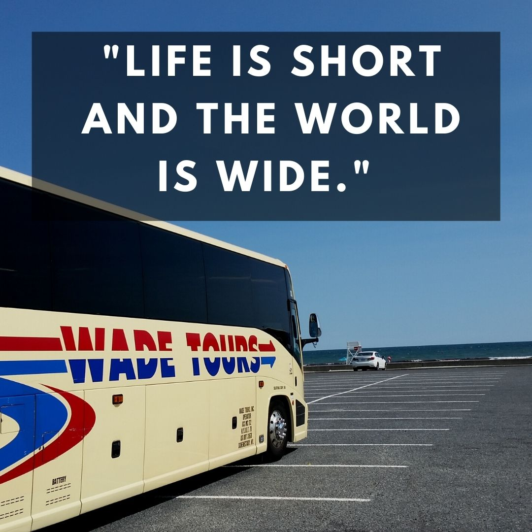 Life is short and the world is wide.