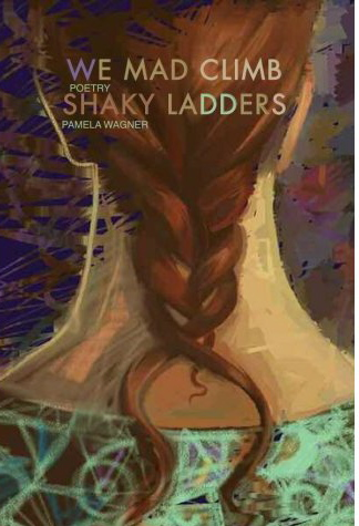 We Mad Climb Shaky Ladders: Poems by Pamela Spiro Wagner
