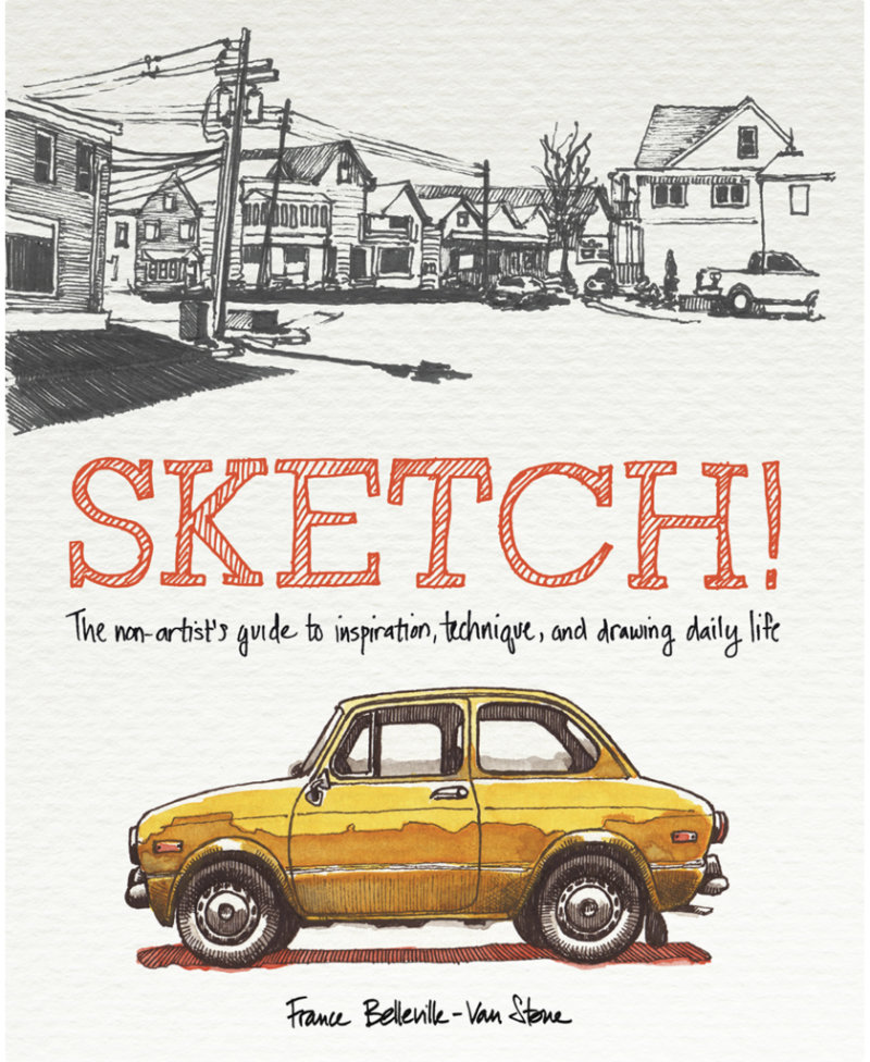 Cover of SKETCH! The non-artist's guide to inspiration, technique, and drawing daily life. By France Belleville-Van Stone