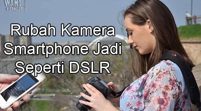 6 Aplikasi Pengubah Kamera Smartphone Jadi Kamera DSLR