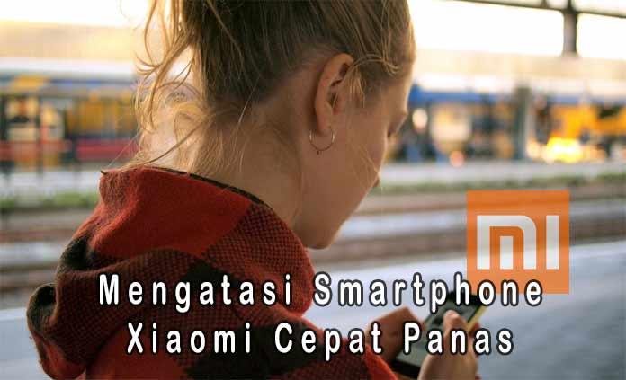 5 Cara Mengatasi Smartphone Xiaomi Yang Cepat Panas