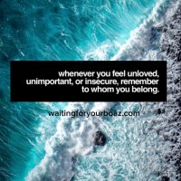 Whenever you feel unloved, unimportant or insecure remember to whom you belong