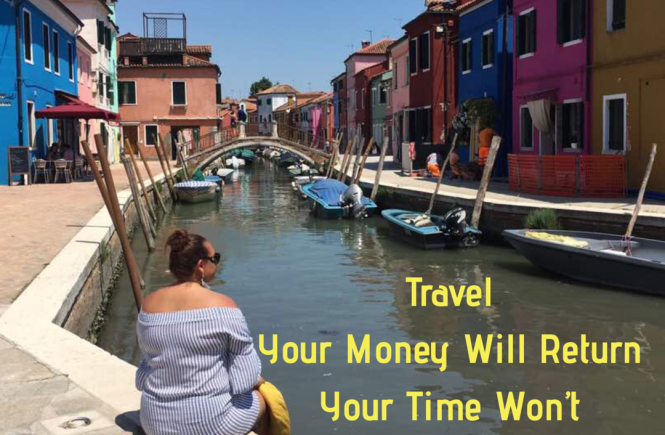 Travel. Your money will return. Your time won't.
