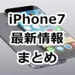 iPhone7最新情報 噂、新機能、価格、発売日など出ている情報まとめ