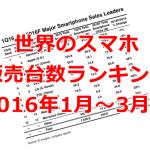 世界のスマホ販売台数&シェアランキング 2016年1~3月期