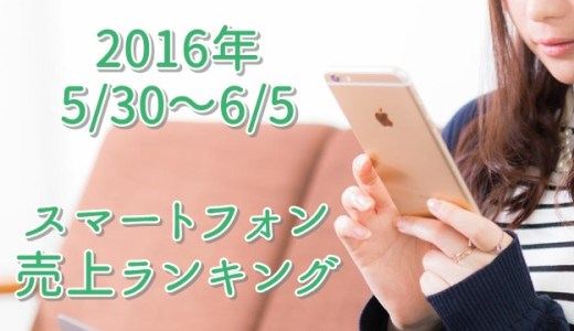 スマホ売上ランキング 2016/5/30~6/5 1位はソフトバンクのiPhone6s64GB!